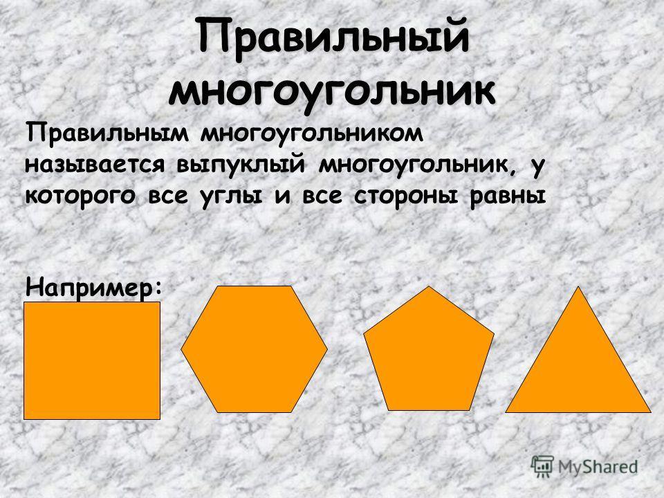 Правильный многоугольник Правильным многоугольником называется выпуклый многоугольник, у которого все углы и все стороны равны Например:
