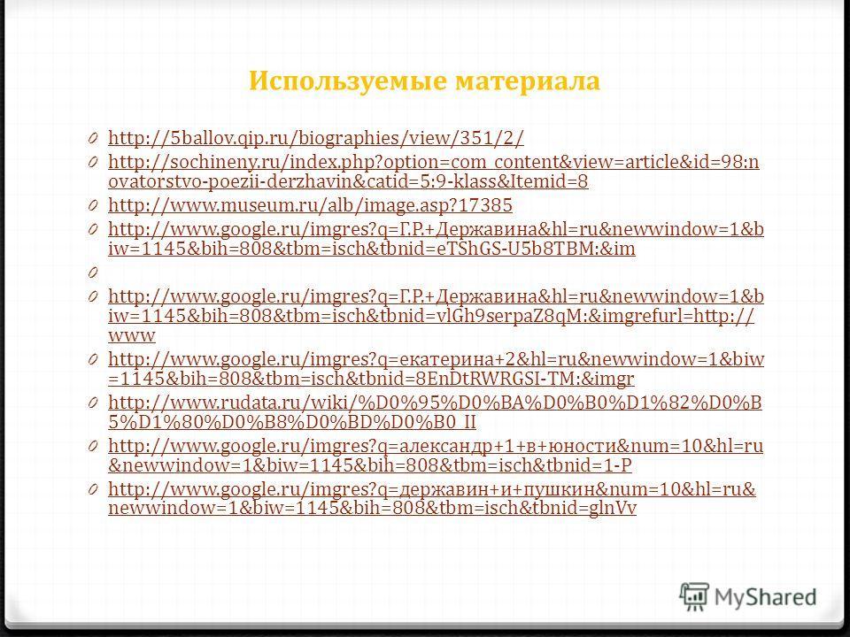 Используемые материала 0 http://5ballov.qip.ru/biographies/view/351/2/ http://5ballov.qip.ru/biographies/view/351/2/ 0 http://sochineny.ru/index.php?option=com_content&view=article&id=98:n ovatorstvo-poezii-derzhavin&catid=5:9-klass&Itemid=8 http://s