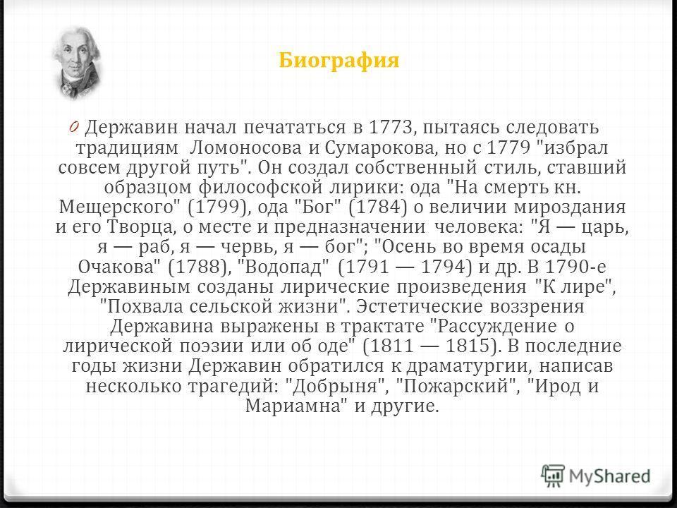 Биография 0 Державин начал печататься в 1773, пытаясь следовать традициям Ломоносова и Сумарокова, но с 1779