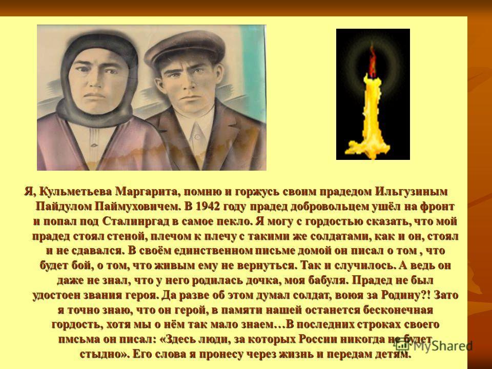 Я, Кульметьева Маргарита, помню и горжусь своим прадедом Ильгузиным Пайдулом Паймуховичем. В 1942 году прадед добровольцем ушёл на фронт и попал под Сталинргад в самое пекло. Я могу с гордостью сказать, что мой прадед стоял стеной, плечом к плечу с т