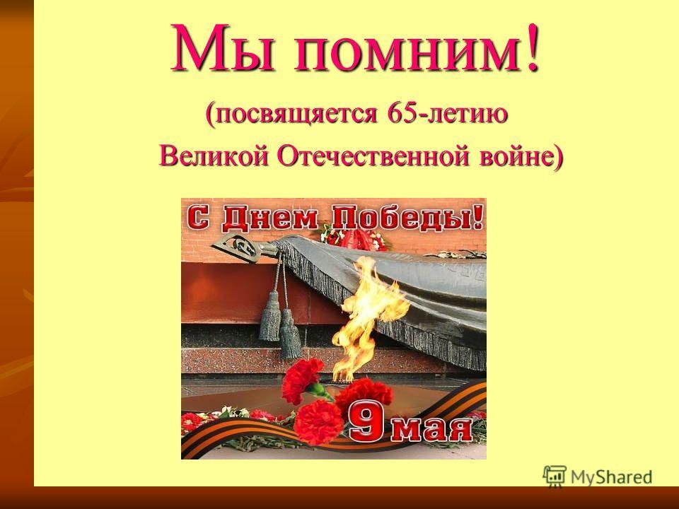 Мы помним! (посвящается 65-летию Великой Отечественной войне) Великой Отечественной войне)