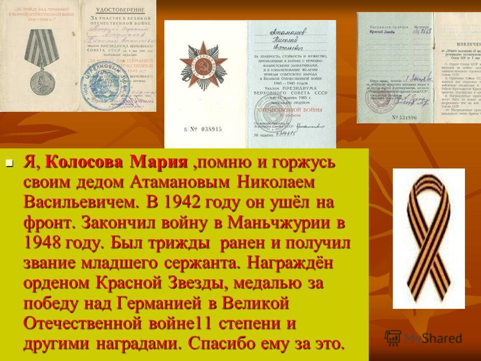 Я, Колосова Мария,помню и горжусь своим дедом Атамановым Николаем Васильевичем. В 1942 году он ушёл на фронт. Закончил войну в Маньчжурии в 1948 году. Был трижды ранен и получил звание младшего сержанта. Награждён орденом Красной Звезды, медалью за п