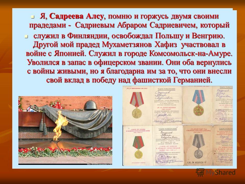 Я, Садреева Алсу, помню и горжусь двумя своими прадедами - Садриевым Абраром Садриевичем, который служил в Финляндии, освобождал Польшу и Венгрию. Другой мой прадед Мухаметзянов Хафиз участвовал в войне с Японией. Служил в городе Комсомольск- на-Амур