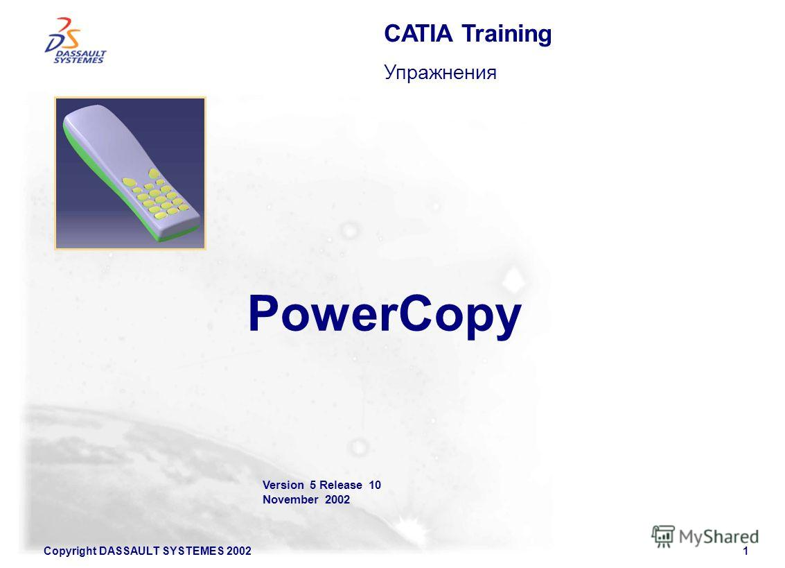 Copyright DASSAULT SYSTEMES 20021 Version 5 Release 10 November 2002 PowerCopy CATIA Training Упражнения