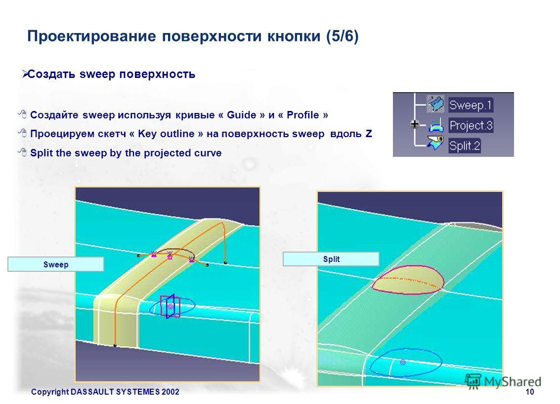 Copyright DASSAULT SYSTEMES 200210 Проектирование поверхности кнопки (5/6) Создайте sweep используя кривые « Guide » и « Profile » Проецируем скетч « Key outline » на поверхность sweep вдоль Z Split the sweep by the projected curve Создать sweep пове