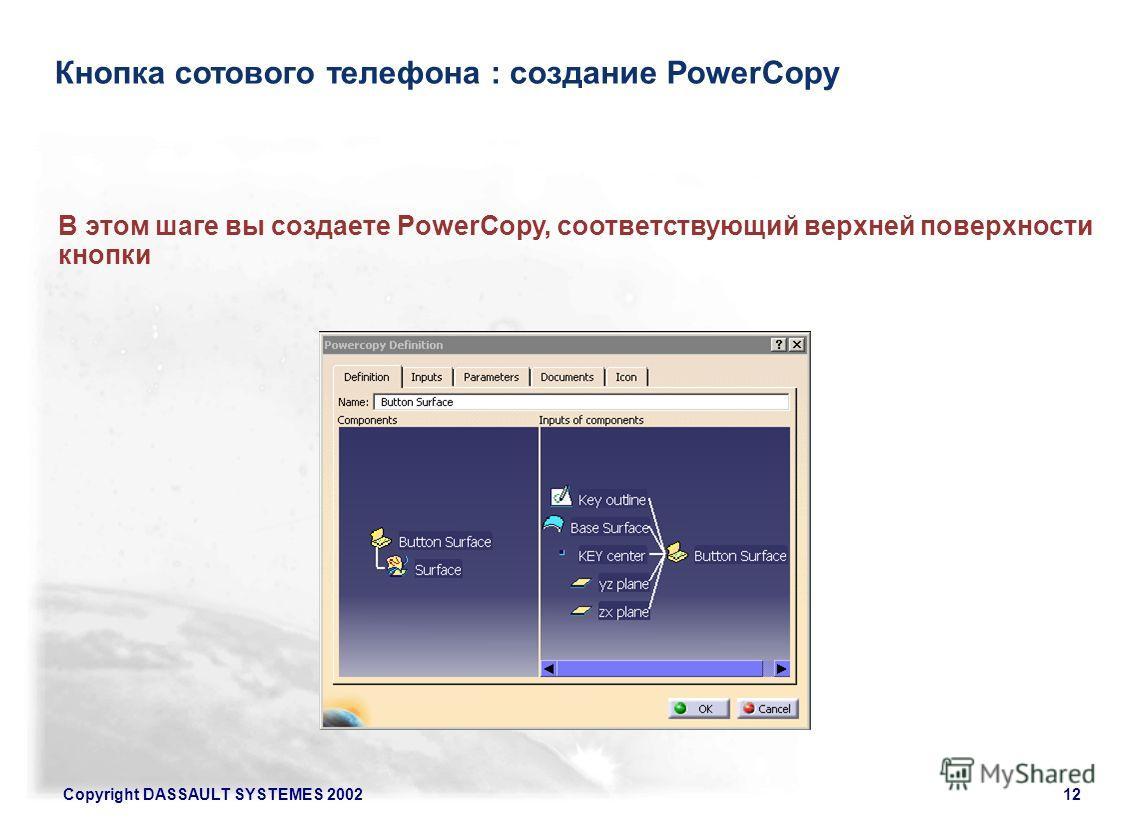 Copyright DASSAULT SYSTEMES 200212 Кнопка сотового телефона : создание PowerCopy В этом шаге вы создаете PowerCopy, соответствующий верхней поверхности кнопки