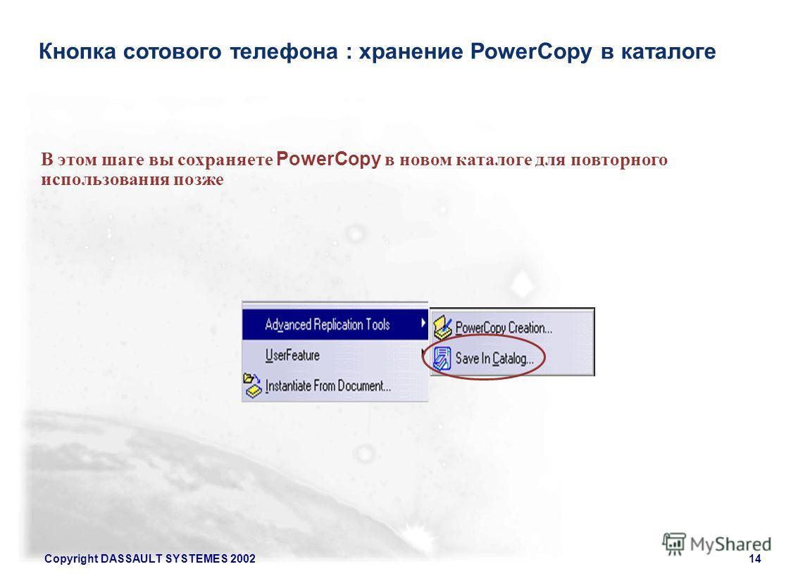 Copyright DASSAULT SYSTEMES 200214 Кнопка сотового телефона : хранение PowerCopy в каталоге В этом шаге вы сохраняете PowerCopy в новом каталоге для повторного использования позже