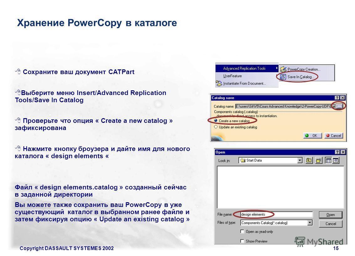 Copyright DASSAULT SYSTEMES 200215 Хранение PowerCopy в каталоге Сохраните ваш документ CATPart Выберите меню Insert/Advanced Replication Tools/Save In Catalog Проверьте что опция « Create a new catalog » зафиксирована Нажмите кнопку броузера и дайте