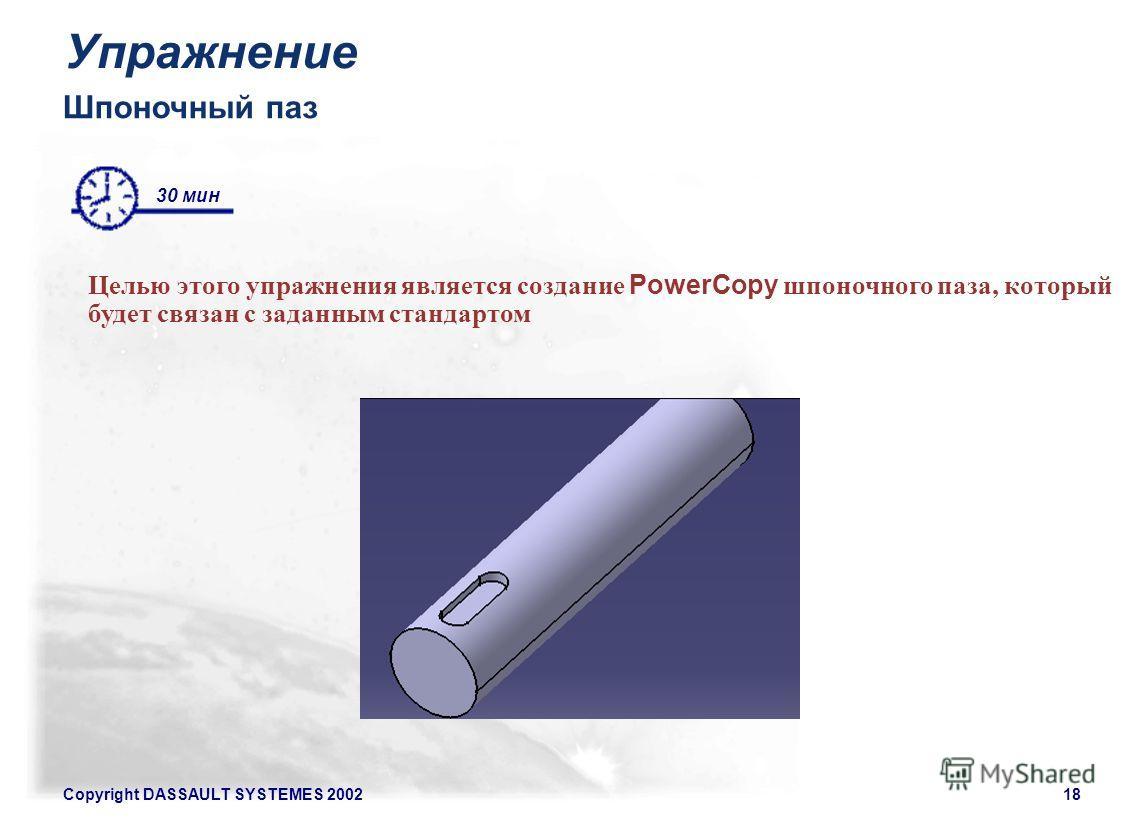 Copyright DASSAULT SYSTEMES 200218 Шпоночный паз Целью этого упражнения является создание PowerCopy шпоночного паза, который будет связан с заданным стандартом 30 мин Упражнение