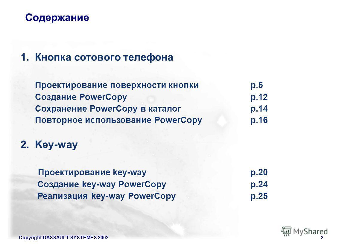Copyright DASSAULT SYSTEMES 20022 1. Кнопка сотового телефона Проектирование поверхности кнопки p.5 Создание PowerCopyp.12 Сохранение PowerCopy в каталогp.14 Повторное использование PowerCopy p.16 2.Key-way Проектирование key-wayp.20 Создание key-way