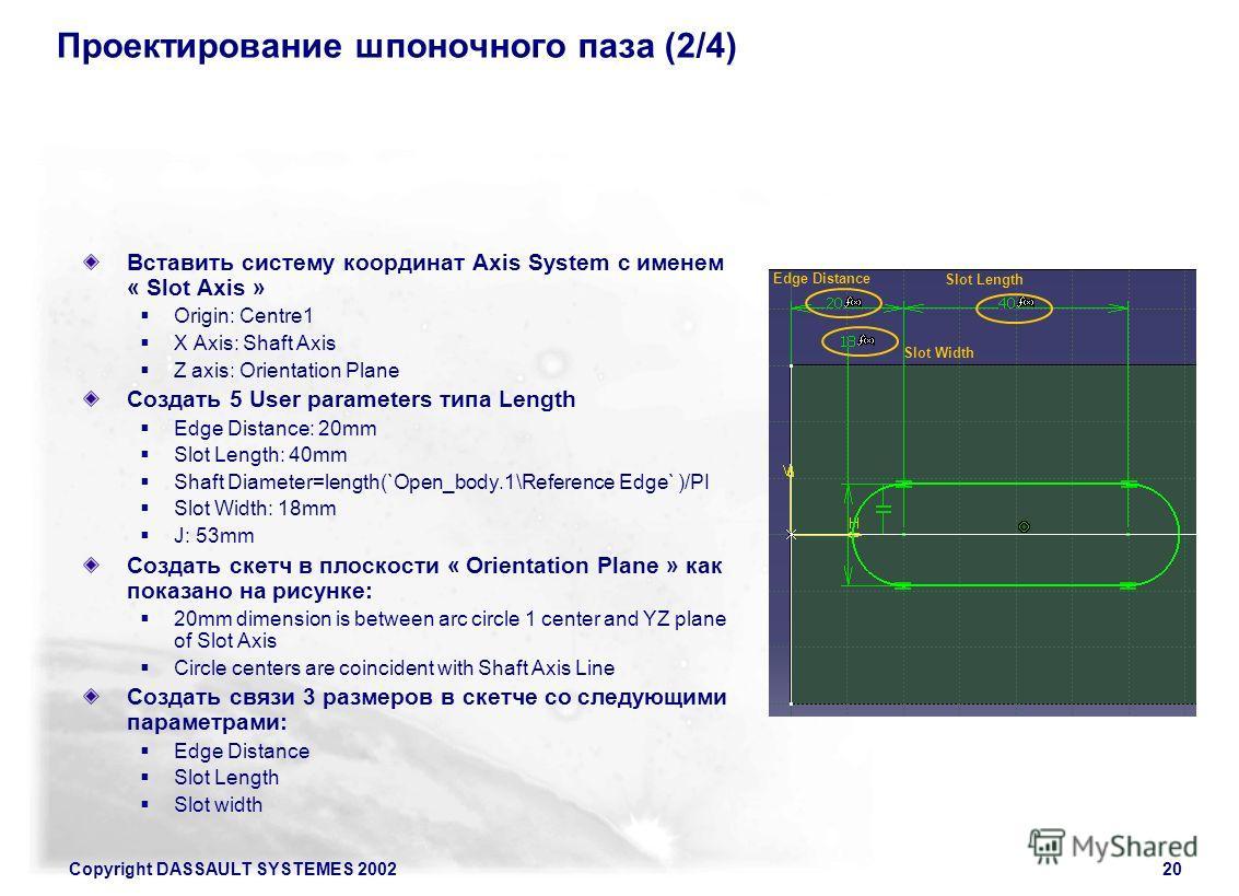 Copyright DASSAULT SYSTEMES 200220 Проектирование шпоночного паза (2/4) Вставить систему координат Axis System с именем « Slot Axis » Origin: Centre1 X Axis: Shaft Axis Z axis: Orientation Plane Создать 5 User parameters типа Length Edge Distance: 20