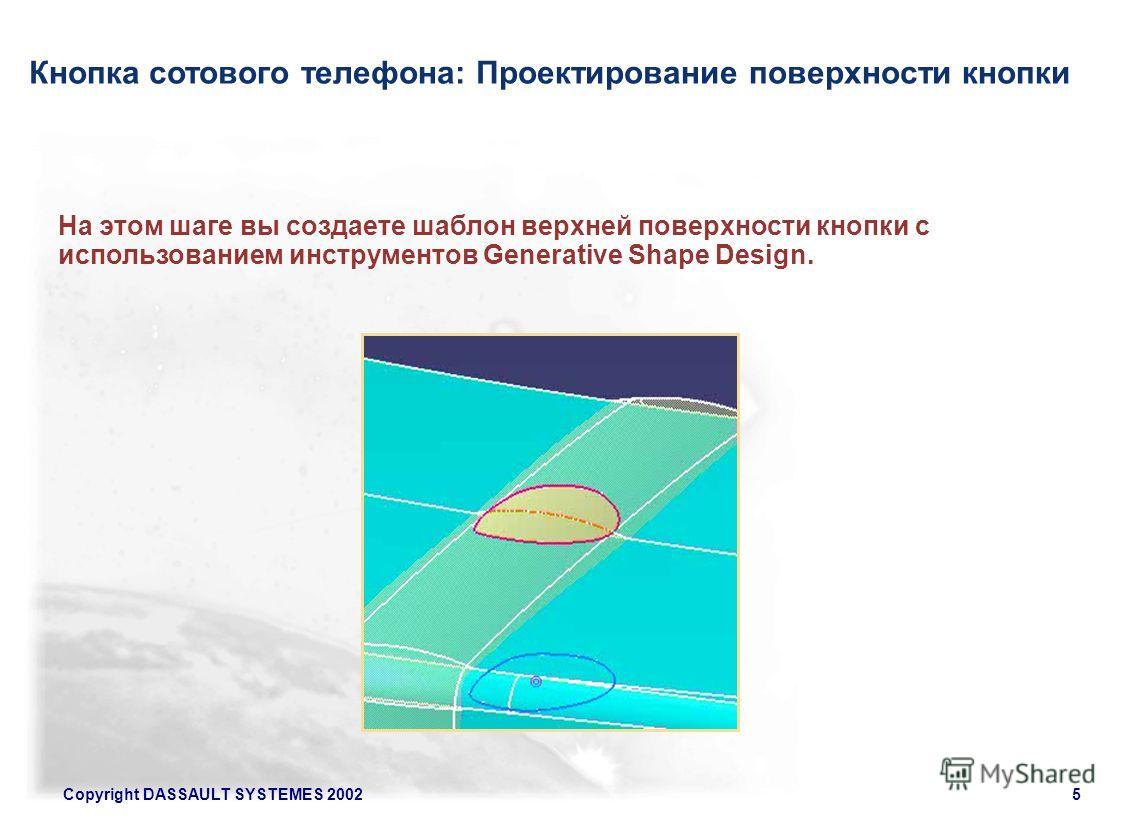 Copyright DASSAULT SYSTEMES 20025 Кнопка сотового телефона: Проектирование поверхности кнопки На этом шаге вы создаете шаблон верхней поверхности кнопки с использованием инструментов Generative Shape Design.