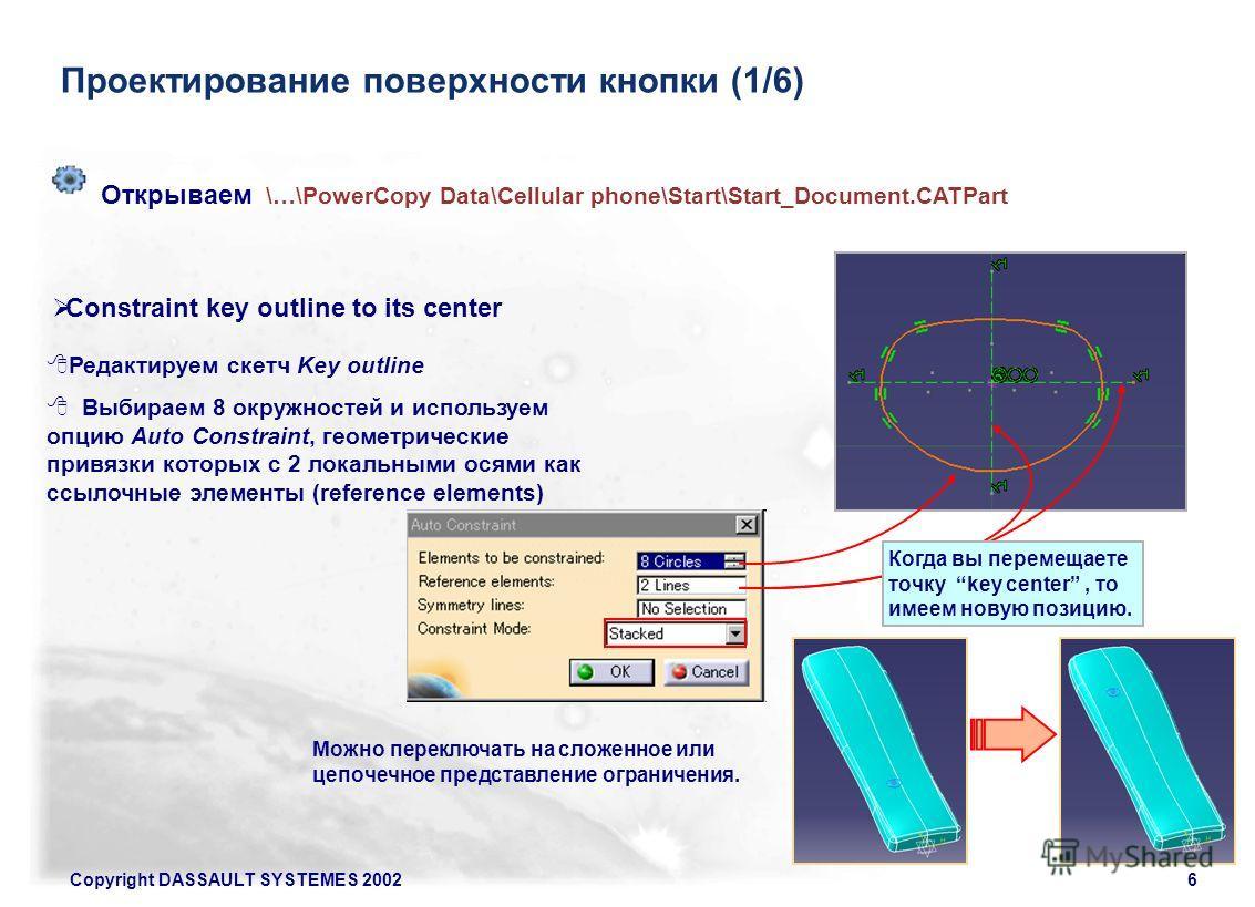 Copyright DASSAULT SYSTEMES 20026 Проектирование поверхности кнопки (1/6) Редактируем скетч Key outline Выбираем 8 окружностей и используем опцию Auto Constraint, геометрические привязки которых с 2 локальными осями как ссылочные элементы (reference