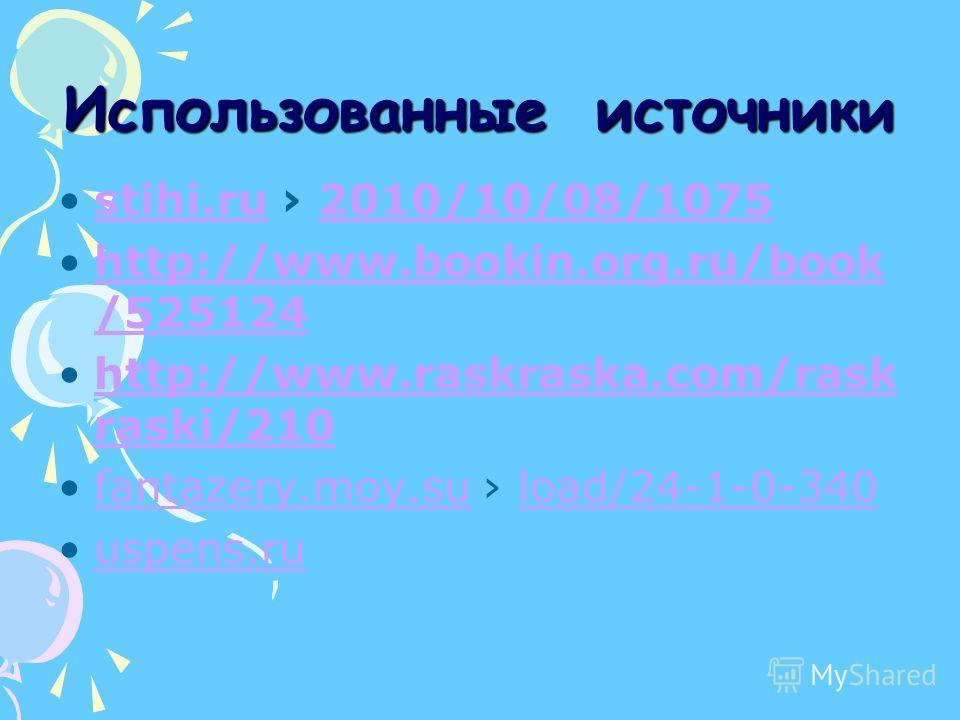 Использованные источники stihi.ru 2010/10/08/1075stihi.ru2010/10/08/1075 http://www.bookin.org.ru/book /525124http://www.bookin.org.ru/book /525124 http://www.raskraska.com/rask raski/210http://www.raskraska.com/rask raski/210 fantazery.moy.su load/2