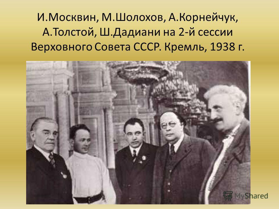 И.Москвин, М.Шолохов, А.Корнейчук, А.Толстой, Ш.Дадиани на 2-й сессии Верховного Совета СССР. Кремль, 1938 г.