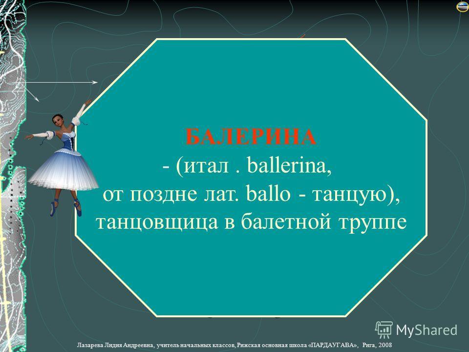 Лазарева Лидия Андреевна, учитель начальных классов, Рижская основная школа «ПАРДАУГАВА», Рига, 2008 БАЛЕРИНА - (- (итал. ballerina, от поздние лат. ballo - танцую), танцовщица в балетной труппе