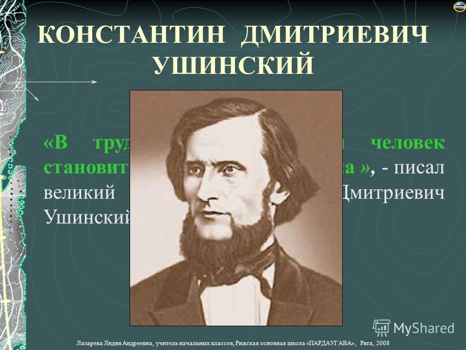 «В труде растёт душа, и человек становится мастером своего дела », - писал великий педагог Константин Дмитриевич Ушинский еще в 19 веке. КОНСТАНТИН ДМИТРИЕВИЧ УШИНСКИЙ