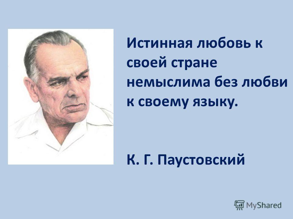 Истинная любовь к своей стране немыслима без любви к своему языку. К. Г. Паустовский