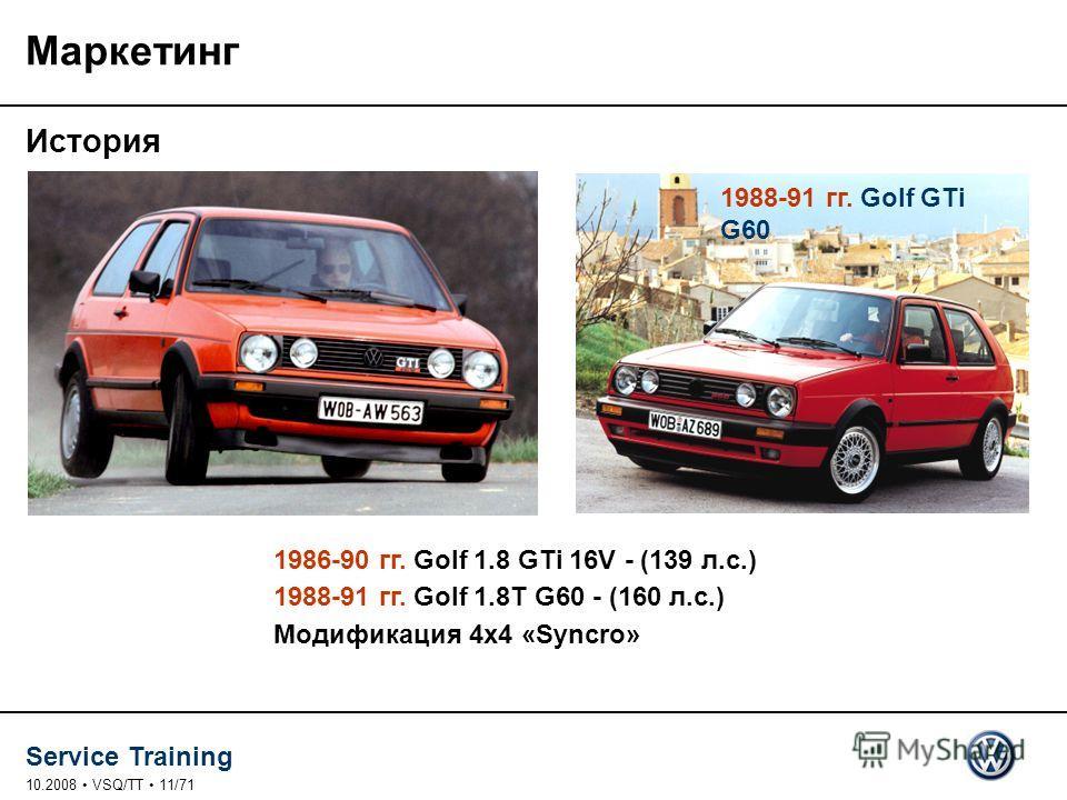 Service Training 10.2008 VSQ/TT 11/71 Маркетинг История 1986-90 гг. Golf 1.8 GTi 16V - (139 л.с.) 1988-91 гг. Golf 1.8T G60 - (160 л.с.) Модификация 4x4 «Syncro» 1988-91 гг. Golf GTi G60