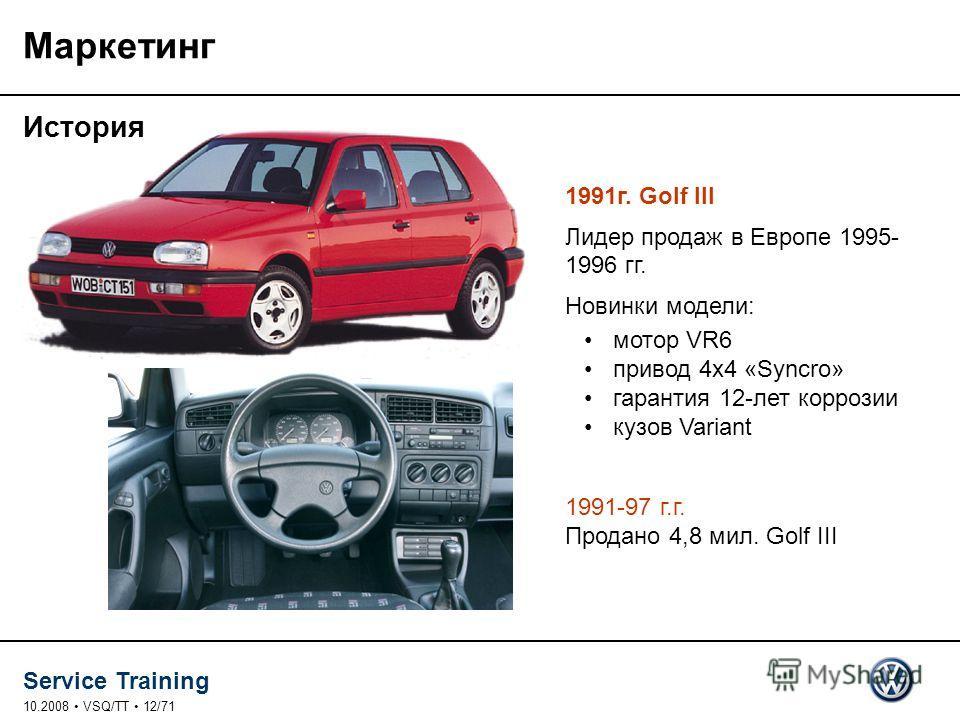 Service Training 10.2008 VSQ/TT 12/71 Маркетинг История 1991 г. Golf III Лидер продаж в Европе 1995- 1996 гг. Новинки модели: мотор VR6 привод 4x4 «Syncro» гарантия 12-лет коррозии кузов Variant 1991-97 г.г. Продано 4,8 мил. Golf III