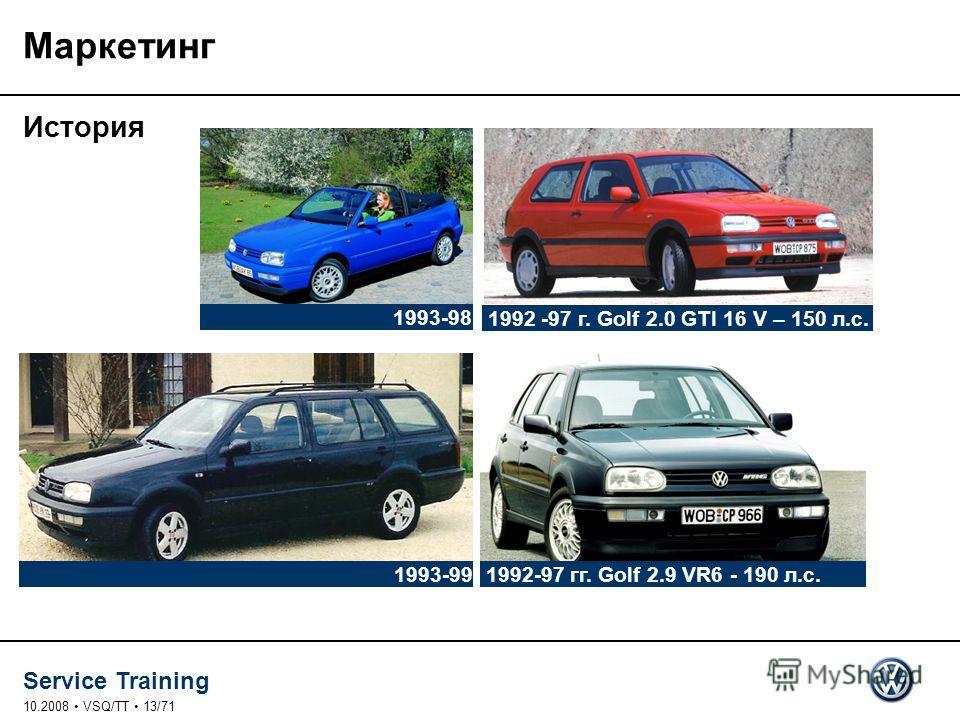 Service Training 10.2008 VSQ/TT 13/71 Маркетинг История 1992 -97 г. Golf 2.0 GTI 16 V – 150 л.с. 1992-97 гг. Golf 2.9 VR6 - 190 л.с. 1993-99 1993-98