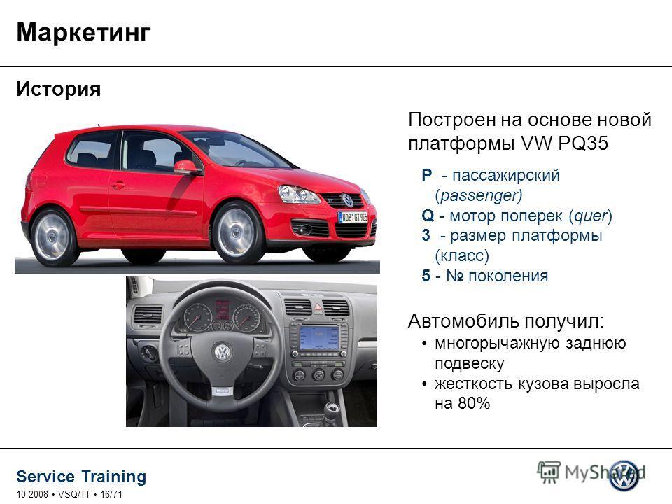 Service Training 10.2008 VSQ/TT 16/71 Маркетинг История Построен на основе новой платформы VW PQ35 P - пассажирский (passenger) Q - мотор поперек (quer) 3 - размер платформы (класс) 5 - поколения Автомобиль получил: многорычажную заднюю подвеску жест
