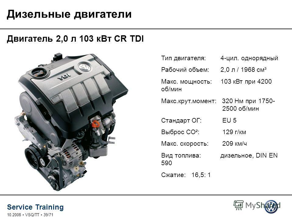 Service Training 10.2008 VSQ/TT 39/71 Дизельные двигатели Двигатель 2,0 л 103 к Вт CR TDI Тип двигателя: 4-цил. однорядный Рабочий объем: 2,0 л / 1968 см³ Макс. мощность: 103 к Вт при 4200 об/мин Макс.крут.момент: 320 Нм при 1750- 2500 об/мин Стандар