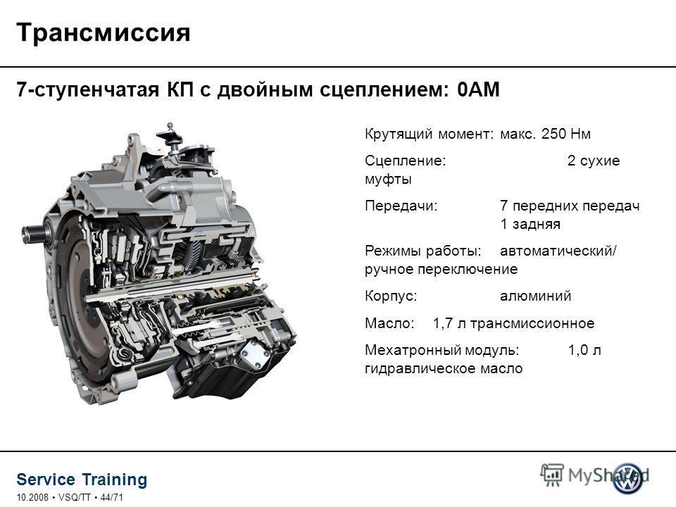 Service Training 10.2008 VSQ/TT 44/71 Трансмиссия 7-ступенчатая КП с двойным сцеплением: 0AM Крутящий момент:макс. 250 Нм Сцепление:2 сухие муфты Передачи:7 передних передач 1 задняя Режимы работы:автоматический/ ручное переключение Корпус:алюминий М