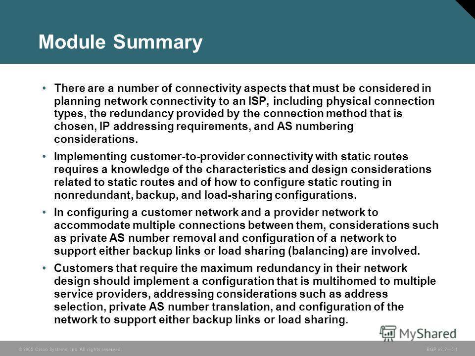 © 2005 Cisco Systems, Inc. All rights reserved. BGP v3.25-1 Module Summary There are a number of connectivity aspects that must be considered in planning network connectivity to an ISP, including physical connection types, the redundancy provided by
