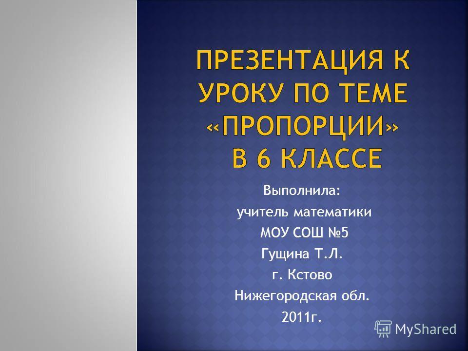 Выполнила: учитель математики МОУ СОШ 5 Гущина Т.Л. г. Кстово Нижегородская обл. 2011 г.