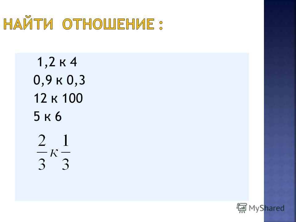1,2 к 4 0,9 к 0,3 12 к 100 5 к 6
