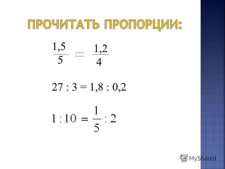 1,5 5 27 : 3 = 1,8 : 0,2 1,2 4
