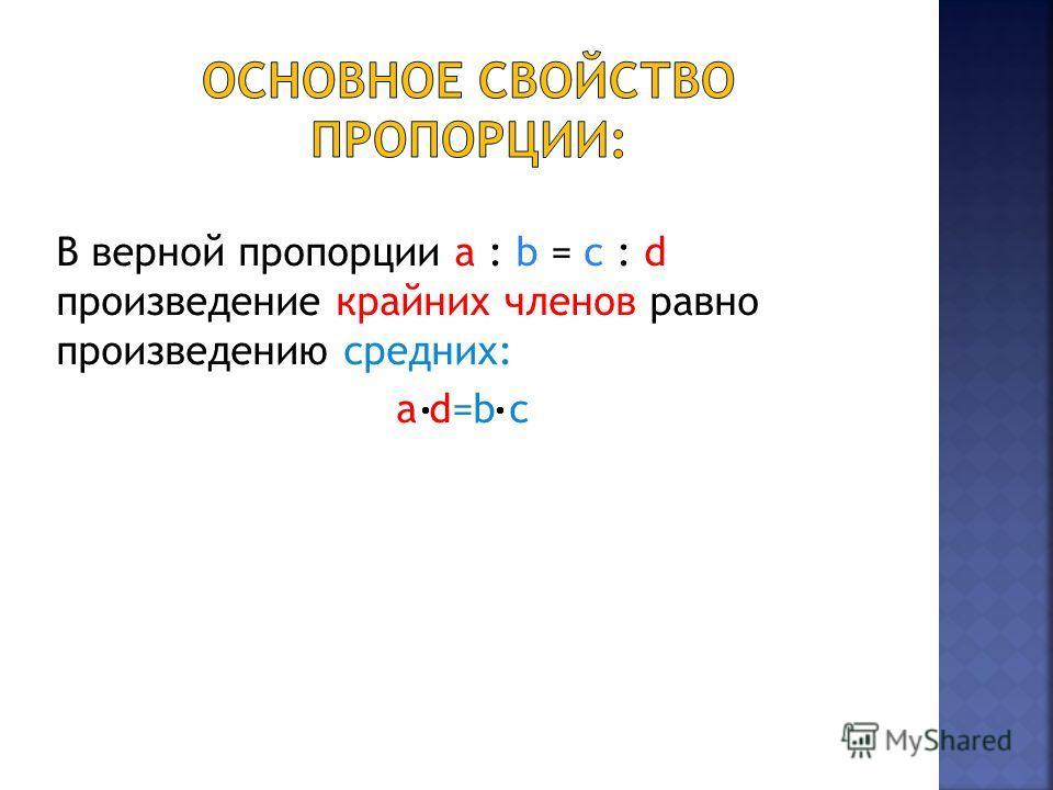 В верной пропорции a : b = c : d произведение крайних членов равно произведению средних: а d=b c