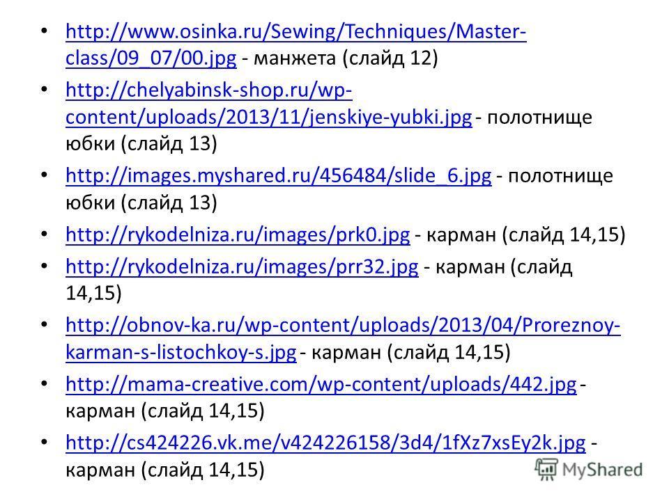 http://www.osinka.ru/Sewing/Techniques/Master- class/09_07/00. jpg - манжета (слайд 12) http://www.osinka.ru/Sewing/Techniques/Master- class/09_07/00. jpg http://chelyabinsk-shop.ru/wp- content/uploads/2013/11/jenskiye-yubki.jpg - полотнище юбки (сла