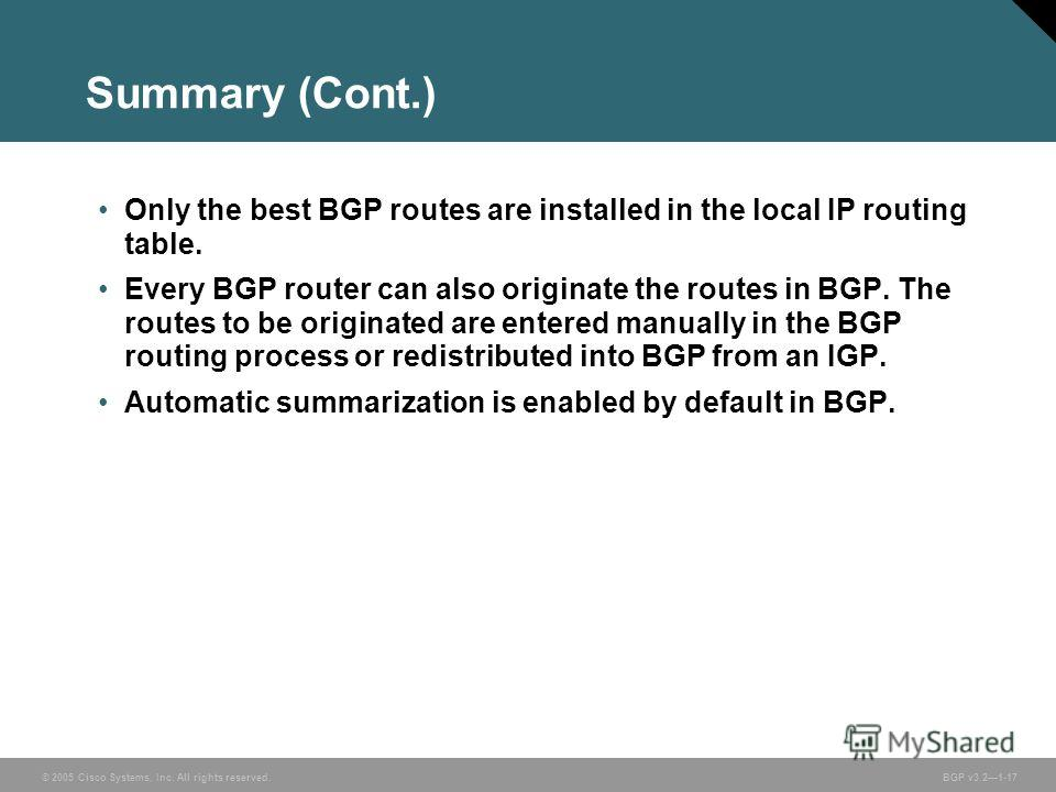 © 2005 Cisco Systems, Inc. All rights reserved. BGP v3.21-17 Summary (Cont.) Only the best BGP routes are installed in the local IP routing table. Every BGP router can also originate the routes in BGP. The routes to be originated are entered manually