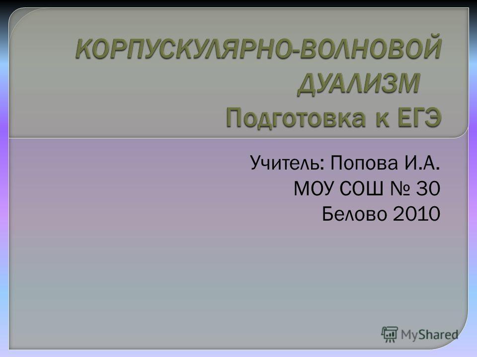 Учитель: Попова И.А. МОУ СОШ 30 Белово 2010