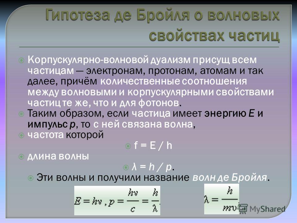Корпускулярно-волновой дуализм присущ всем частицам электронам, протонам, атомам и так далее, причём количественные соотношения между волновыми и корпускулярными свойствами частиц те же, что и для фотонов. Таким образом, если частица имеет энергию E