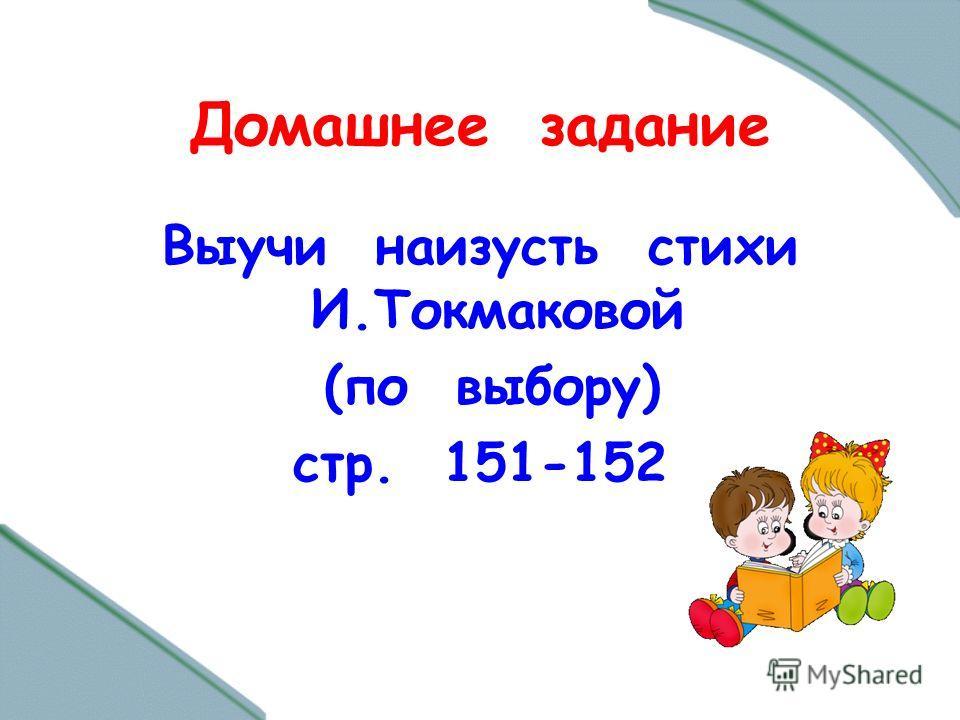 Домашнее задание Выучи наизусть стихи И.Токмаковой (по выбору) стр. 151-152