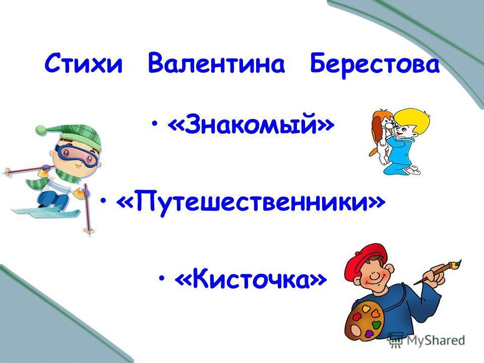 Стихи Валентина Берестова «Знакомый» «Путешественники» «Кисточка»