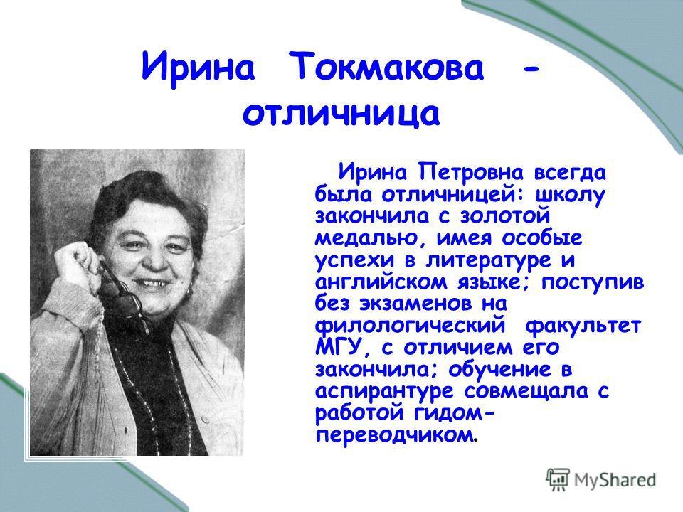 Ирина Токмакова - отличница Ирина Петровна всегда была отличницей: школу закончила с золотой медалью, имея особые успехи в литературе и английском языке; поступив без экзаменов на филологический факультет МГУ, с отличием его закончила; обучение в асп