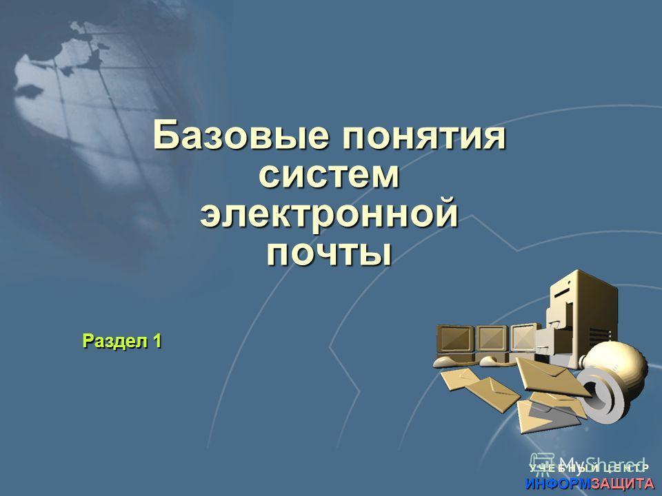 У Ч Е Б Н Ы Й Ц Е Н Т Р ИНФОРМЗАЩИТА Базовые понятия систем электронной почты Раздел 1