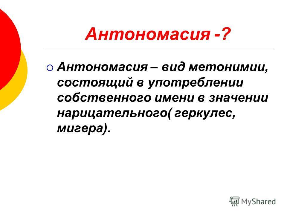 Антономасия -? Антономасия – вид метонимии, состоящий в употреблении собственного имени в значении нарицательного( геркулес, мегера).