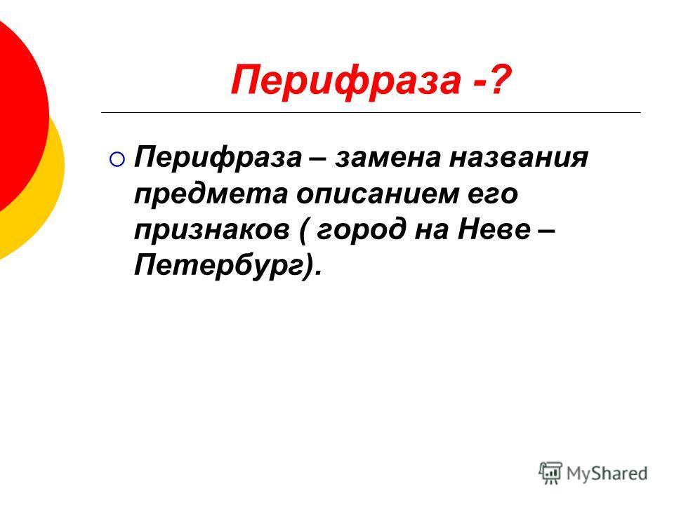 Перифраза -? Перифраза – замена названия предмета описанием его признаков ( город на Неве – Петербург).
