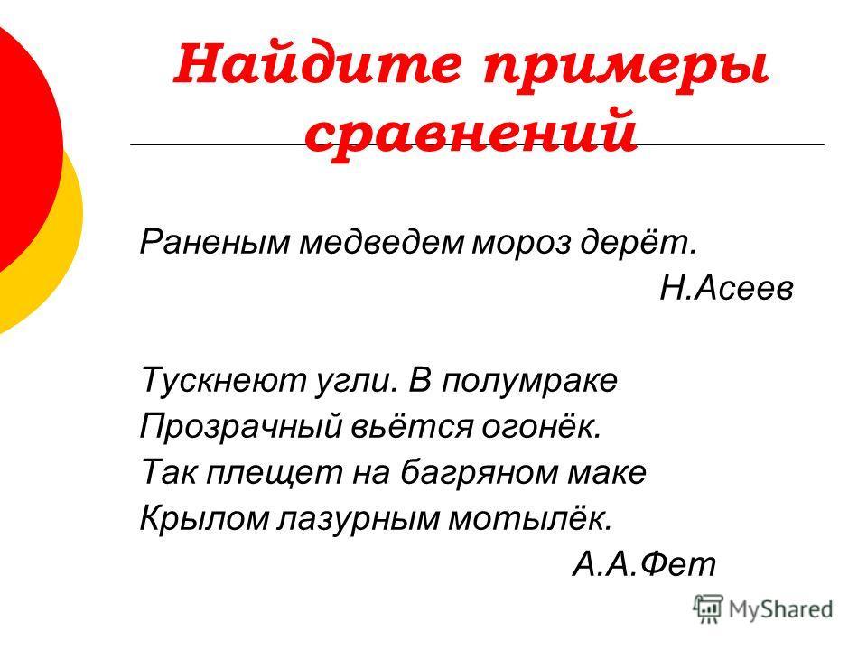 Найдите примеры сравнений Раненым медведем мороз дерёт. Н.Асеев Тускнеют угли. В полумраке Прозрачный вьётся огонёк. Так плещет на багряном маке Крылом лазурным мотылёк. А.А.Фет