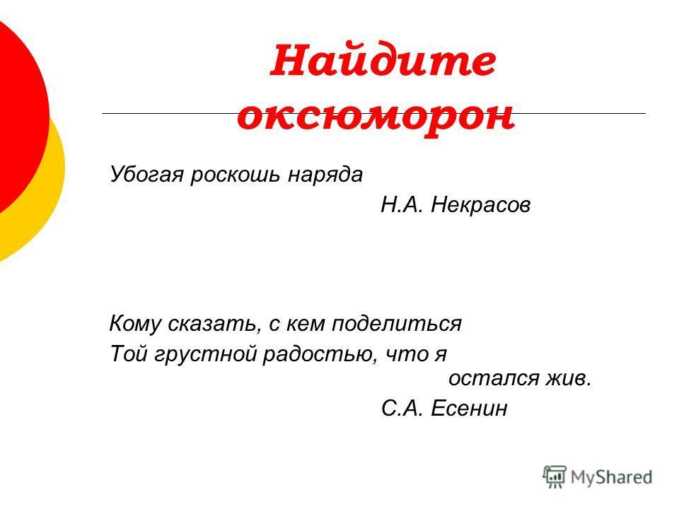 Найдите оксюморон Убогая роскошь наряда Н.А. Некрасов Кому сказать, с кем поделиться Той грустной радостью, что я остался жив. С.А. Есенин