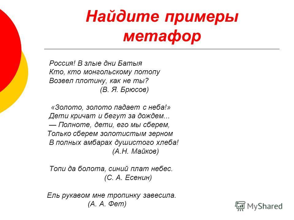 Найдите примеры метафор Россия! В злые дни Батыя Кто, кто монгольскому потопу Возвел плотину, как не ты? (В. Я. Брюсов) «Золото, золото падает с неба!» Дети кричат и бегут за дождем... Полноте, дети, его мы с берем, Только с берем золотистым зерном В