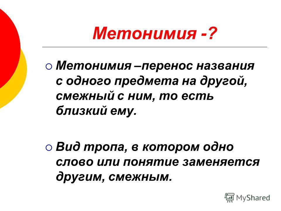 Метонимия -? Метонимия –перенос названия с одного предмета на другой, смежный с ним, то есть близкий ему. Вид тропа, в котором одно слово или понятие заменяется другим, смежным.