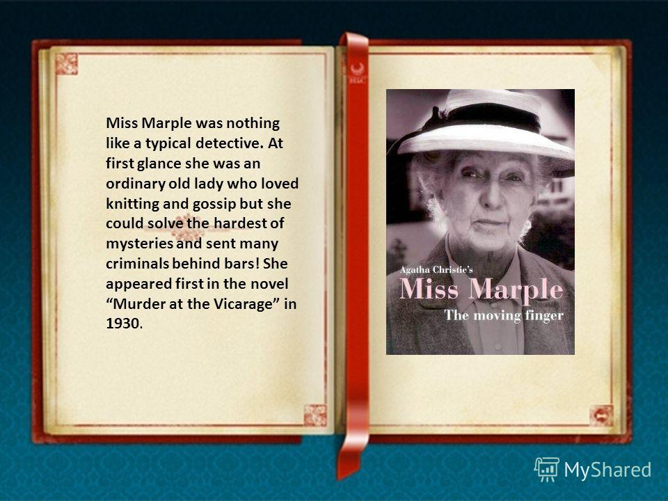 Miss Marple was nothing like a typical detective. At first glance she was an ordinary old lady who loved knitting and gossip but she could solve the hardest of mysteries and sent many criminals behind bars! She appeared first in the novel Murder at t