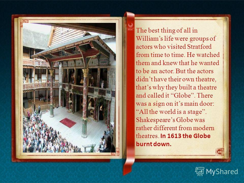 The best thing of all in Williams life were groups of actors who visited Stratford from time to time. He watched them and knew that he wanted to be an actor. But the actors didnt have their own theatre, thats why they built a theatre and called it Gl