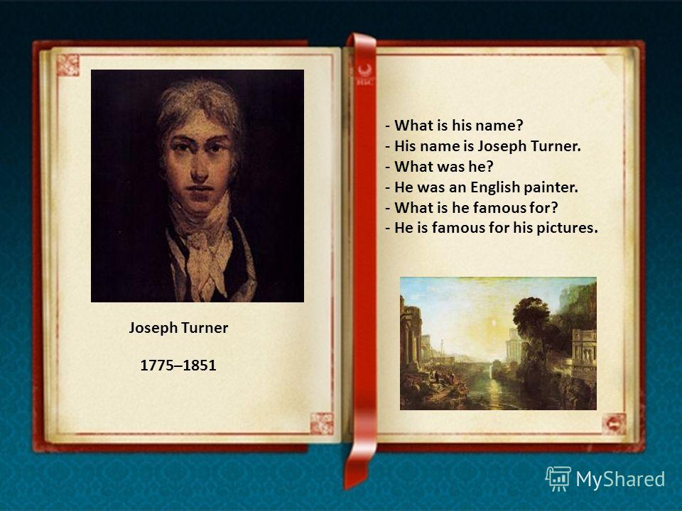 Joseph Turner - What is his name? - His name is Joseph Turner. - What was he? - He was an English painter. - What is he famous for? - He is famous for his pictures. 1775–1851